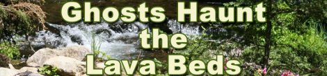 Ghosts Haunt the Lava Beds